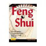 Feng Shui. Secrete antice si contemporane pentru o viata fericita