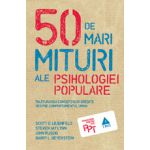 50 de mari mituri ale psihologiei populare. Înlăturarea concepţiilor greşite despre comportamentul uman