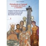 Ortodoxia si Apusul in traditia spirituala a romanilor: unitatea ortodoxiei si apararea credintei ortodoxe in fata propagandei protestante din secolul al XVII-lea, Volumul I