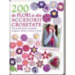 200 de flori si alte accesorii crosetate Noi modele pentru trandafiri, margarete, floarea-soarelui si multe alte modele