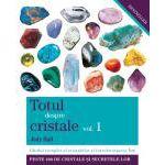 Totul despre cristale vol. 1 - Ghidul complet al cristalelor şi întrebuinţarea lor. Peste 200 de cristale si secretele lor