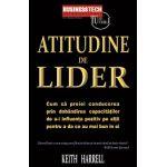 Atitudine de lider -  Cum sa preiei conducerea prin dobandirea capacitatilor de a-i influenta pozitiv pe altii pentru a da ce au mai bun din ei