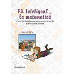 Fii InteligenT la matematica clasa a IV-a 2014-2015 - Exercitii si probleme pentru concursurile si  evaluarile scolare