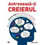Antrenează-ţi creierul - Peste 300 de tehnici şi exerciţii de memorie, inteligenţă şi creativitate
