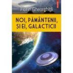 Noi, pământenii, și ei, galacticii - Florin Gheorghiță