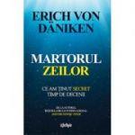 Erich Von Daniken - Martorul Zeilor - Ce am tinut secret timp de decenii - De la autorul bestsellerului international Amintiri despre Viitor