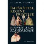 Împărătese, regine, prinţese şi poveştile lor scandaloase