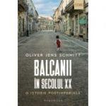 Balcanii în secolul XX - O istorie postimperială - Oliver Jens Schmitt