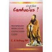 Ce ar face Confucius? Sfaturi înţelepte pentru dobândirea succesului şi arta bunei convieţuiri în societate