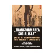 """""""Transformarea socialista"""". Politici ale regimului comunist intre ideologie si administratie"""