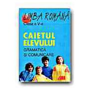 LIMBA ROMANA. CAIETUL ELEVULUI -CLASA a V-a. GRAMATICA SI COMUNICARE