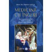 Medicina cu îngeri. Cum să ne vindecăm trupul şi mintea cu ajutorul îngerilor