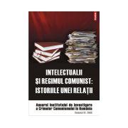 Intelectualii si regimul comunist. Istoriile unei relatii. Anuarul Institutului de Investigare a Crimelor Comunismului in Romania. Volumul IV, 2009