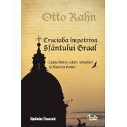 Cruciada împotriva Sfântului Graal - Lupta dintre catari, templieri şi Biserica Romei
