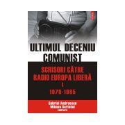 Ultimul deceniu comunist. Scrisori catre Radio Europa Libera. Vol. I: 1979-1985