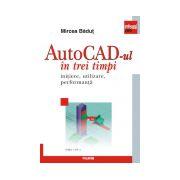 AutoCad-ul in trei timpi. Initiere, utilizare, performanta (Ed. 2011)