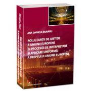 Rolul Curtii de Justitie a Uniunii Europene in procesul de interpretare si aplicare uniforma a dreptului Uniunii Europene