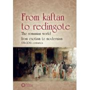 FROM KAFTAN TO REDINGOTE: THE ROMANIAN WORLD FROM EXOTISM TO MODERNISM (17th-20th CENTURIES)