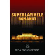SUPERLATIVELE ROMÂNIEI. MICĂ ENCICLOPEDIE