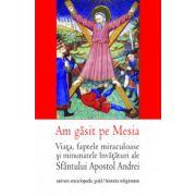 Am gasit pe Mesia. Viata, faptele miraculoase si minunatele invataturi ale Sfantului  Apostol Andrei