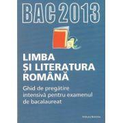Bac 2013 Limba si literatura romana. Ghid de pregatire intensiva pentru examen