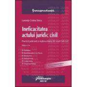 Ineficacitatea actului juridic civil. Practica judiciara si reglementarea din noul Cod civil Editia a 2-a