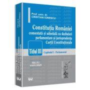 Constitutia Romaniei - Editia a II-a Titlul III. Capitolul I - Parlamentul - Comentata si adnotata cu dezbateri parlamentare si jurisprudenta Curtii Constitutionale
