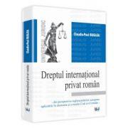 Dreptul international privat roman Din perspectiva reglementarilor europene aplicabile in domeniu si a noului Cod civil roman