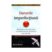 Darurile imperfecţiunii Renunţă la cel care crezi că trebuie să fii şi acceptă-te aşa cum eşti
