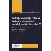 "Protectia diversitatii culturale in dreptul international: modelul ""uniti in diversitate""?"