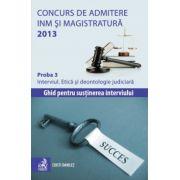 Concurs de admitere la INM si Magistratura 2013. Proba 3. Interviul. Etică şi deontologie judiciară. Ghid pentru sustinerea interviului
