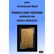Visurile unui vizionar interpretate prin visurile metafizicii - Opere Kant