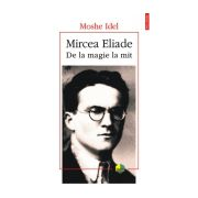 Mircea Eliade. De la magie la mit