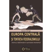 EUROPA CENTRALĂ ȘI TENTAȚIA FEDERALISMULUI. Istorie și diplomație în perioada interbelică