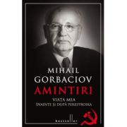 Amintiri. Viata mea inainte si dupa Perestroika - Mihail Gorbaciov