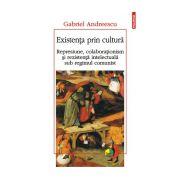 Existenta prin cultura. Represiune, colaborationism si rezistenta intelectuala sub regimul comunist