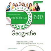 BACALAUREAT 2017 GEOGRAFIE - TEME RECAPITULATIVE - 36 DE TESTE, DUPA MODELUL M. E. N. C. S.