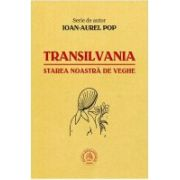 Transilvania - starea noastra de veghe - Ioan-Aurel Pop