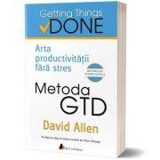 Metoda GTD. Arta productivității fără stres: David Allen