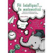 Fii InteligenT… la matematica clasa a IV-a 2018-2019