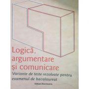 Logică, argumentare și comunicare - Variante de teste rezolvate pentru examenul de bacalaureat