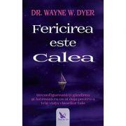 Fericirea este Calea - reconfigurează-ţi gândirea şi lucrează cu ce ai deja pentru a trăi viaţa visurilor tale Wayne W. Dyer