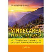 Vindecarea perfect naturală - Filosofia și practica bazate pe unitatea dintre boală și vindecare