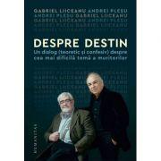 Despre destin - Gabriel Liiceanu, Andrei Pleșu - Un dialog (teoretic și confesiv) despre cea mai dificilă temă a muritorilor