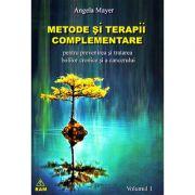 Metode şi terapii complementare pentru prevenirea şi tratarea bolilor cronice şi a cancerului - vol. 1 - Angela Mayer