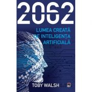 2062 – Lumea creata de inteligenta artificiala - Toby Walsh