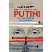 Hai să vorbim despre Putin! - Ce nu înțelege Occidentul - Mark Galeotti