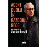 Agent dublu în Războiul Rece. Autobiografia lui Oleg Gordievski