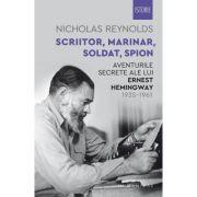 Scriitor, marinar, soldat, spion - Aventurile secrete ale lui Ernest Hemingway, 1935–1961 - Nicholas Reynolds