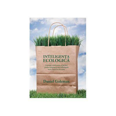 Inteligenţa ecologică - Cunoaşte costul ascuns al fiecărui produs cumpărat şi cum influenţează acesta lumea în care trăim